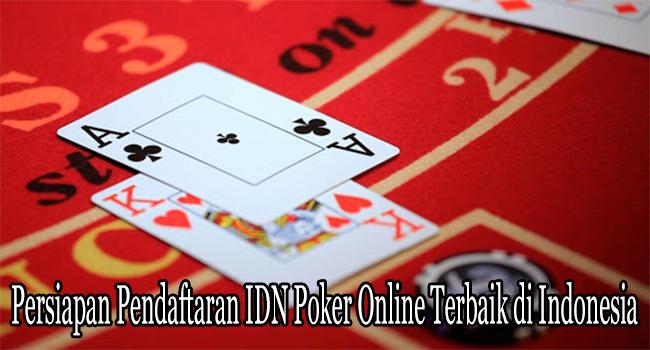 Persiapan Pendaftaran IDN Poker Online Terbaik di Indonesia